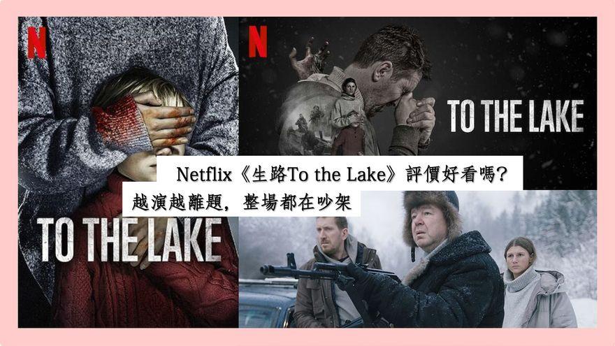 Netflix《生路To the Lake》評價好看嗎?越演越離題,整場都在吵架