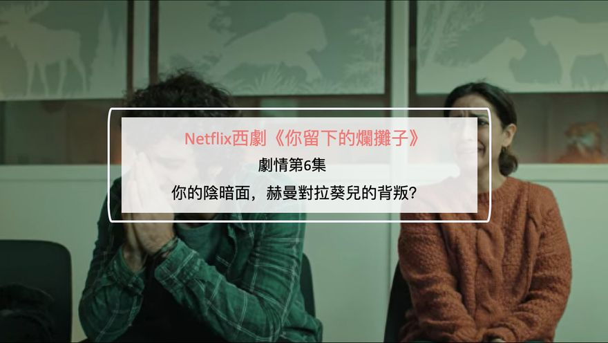 Netflix西劇《你留下的爛攤子》劇情第6集:你的陰暗面,赫曼對拉葵兒的背叛?