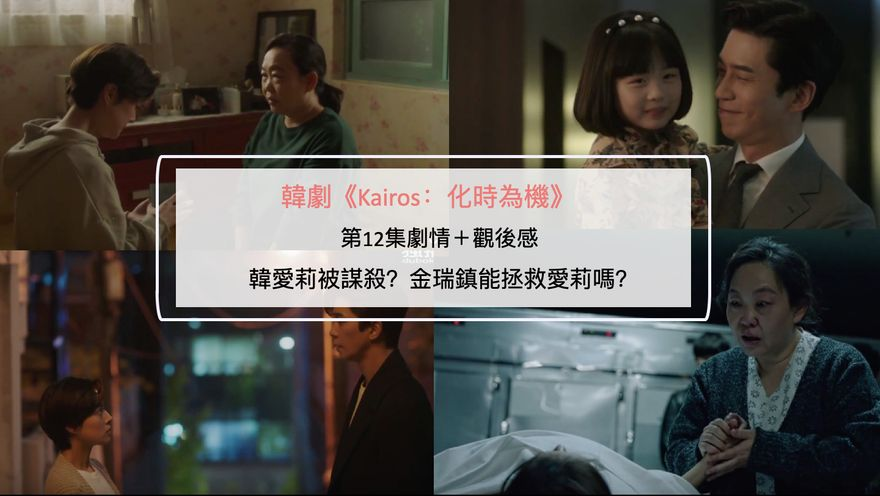 韓劇《Kairos:化時為機》第12集劇情+觀後感:韓愛莉被謀殺?金瑞鎮能拯救愛莉嗎?