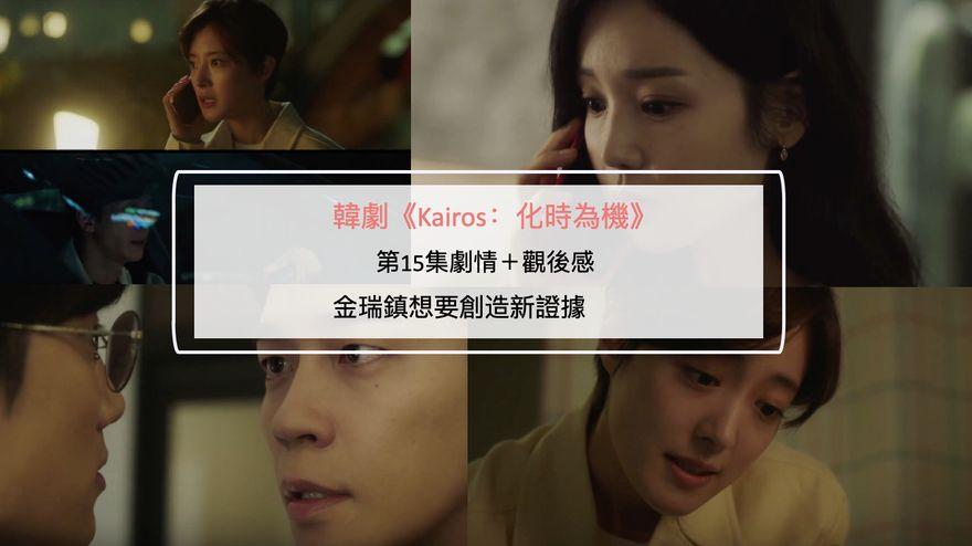 韓劇《Kairos:化時為機》第15集劇情+觀後感:金瑞鎮想要創造新證據