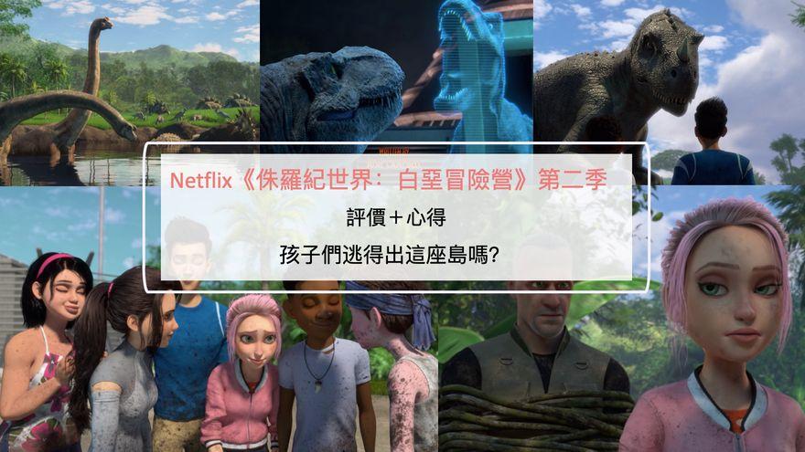 Netflix《侏羅紀世界:白堊冒險營》第二季評價+心得:孩子們逃得出這座島嗎?